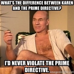 Sexual Picard - What's the difference between karen and the prime directive? i'd never violate the prime directive.
