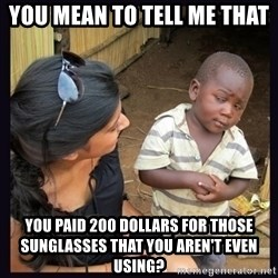 Skeptical third-world kid - You mean to tell me that  You Paid 200 dollars for those sunglasses That you Aren't eVen using?