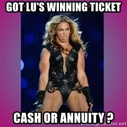 Ugly Beyonce - got lu's winning ticket cash or annuity ?