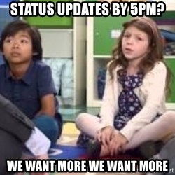 We want more we want more - status updates by 5PM? We want more we want more
