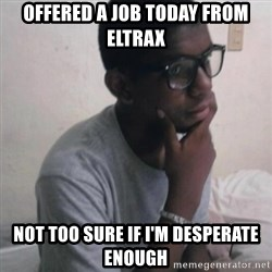 Thinking Nigga - Offered a job today from Eltrax Not too sure if I'm desperate enough