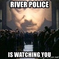 Big Brother is watching you... - River police is watching you