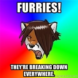 Advice Furry - Furries! They're breaking down everywhere.