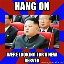 kim jong un - Hang on Were looking for a new server