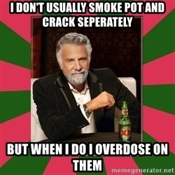 i dont usually - I don't usually smoke pot and crack seperately  But when I do I overdose on them