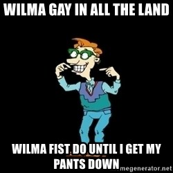 Drew Pickles: The Gayest Man In The World - WILMA GAY IN ALL THE LAND WILMA FIST DO UNTIL I GET MY PANTS DOWN