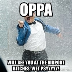 Gangnam Style1 - oppa will see you at the airport bitches, wet psyyyyy!