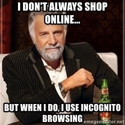 Dos Equis Guy gives advice - I don't always shop online... but when i do, i use incognito browsing