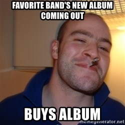 Good Guy Greg - Favorite band's new album coming out  buys album