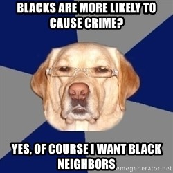 Racist Dawg - Blacks are more likely to cause crime? yes, of course i want black neighbors