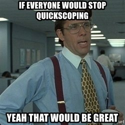 Yeah that'd be great... - if everyone would stop quickscoping yeah that would be great