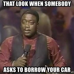 Robin Harris - that look when somebody asks to borrow your car