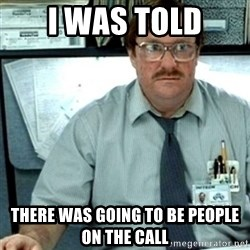 Milton Office Space - i was told there was going to be people on the call