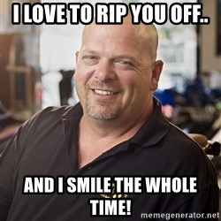 pawn stars hahah - I love to rip you off.. and I smile the whole time!