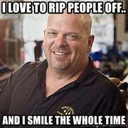 pawn stars hahah - I love to rip people off.. and I smile the whole time