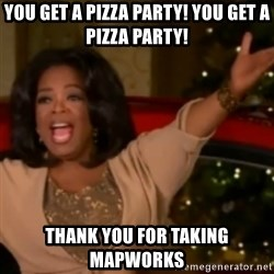 The Giving Oprah - you get a pizza party! you get a pizza party! thank you for taking mapworks