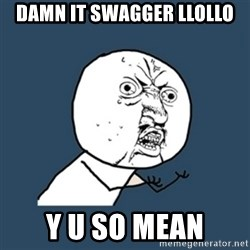 y u no work - Damn it swagger Llollo y u so mean