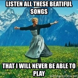 Look at all the things - listen all these beatiful songs that i will never be able to play