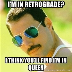 typical Queen Fan - I'm in retrograde? I think you'll find I'm in Queen