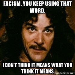 You keep using that word, I don't think it means what you think it means - FAcism. you keep using that word. i don't think it means what you think it means