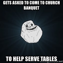Forever Alone - gets asked to come to church banquet to help serve tables
