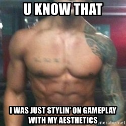 Zyzz - u know that I was just stylin' on gameplay with my aesthetics