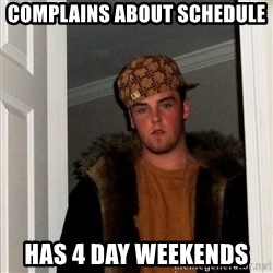 Scumbag Steve - complains about schedule has 4 day weekends