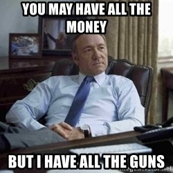 House of Cards - YOu may have all THE MONEY  BUT i HAVE ALL THE GUNS