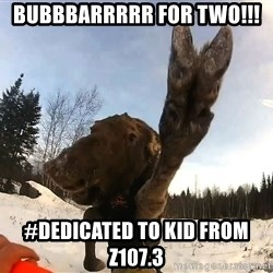Peace Out Moose - bubbbarrrrr for two!!! #dedicated to kid from z107.3