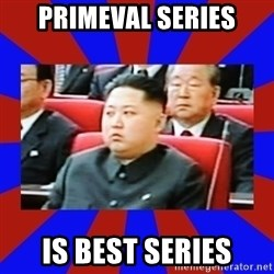kim jong un - Primeval series is best series