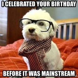 hipster dog - i celebrated your birthday Before it was mainstream
