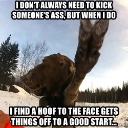 Peace Out Moose - I Don't Always Need to Kick Someone's Ass, But When I Do I Find A Hoof To The Face Gets Things Off To A Good Start...