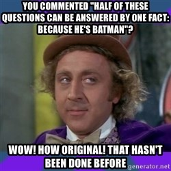 """Sarcastic Wonka - you commented """"half of these questions can be answered by one fact: because he's batman""""? wow! how original! that hasn't been done before"""