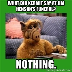 alf - What did kermit say at jim henson's funeral? nothing.