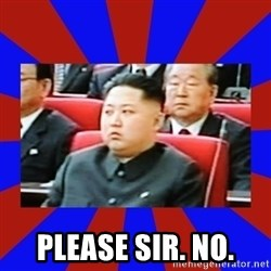 kim jong un -  Please sir. No.