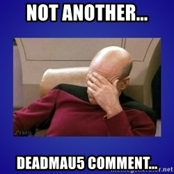 Picard facepalm  - Not another... Deadmau5 comment...