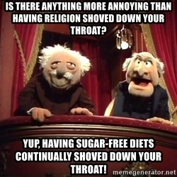 Muppets Old Men - is there anything more annoying than having religion shoved down your throat? yup, having sugar-free diets continually shoved down your throat!