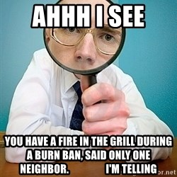 I SEE YOU HAVE - ahhh i see  YOU HAVE A fire in the grill during a burn ban, said only one neighbor.                  I'm telling