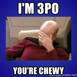 Picard facepalm  - I'm 3po You're Chewy