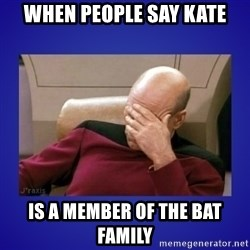 Picard facepalm  - When people say Kate Is a member of the Bat Family