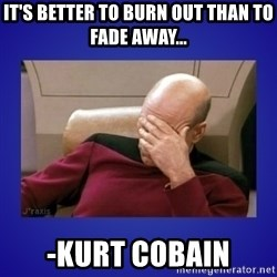 Picard facepalm  - it's better to burn out than to fade away... -Kurt cobain