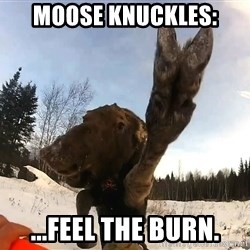 Peace Out Moose - MOOSE KNUCKLES: ...feel the burn.