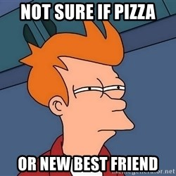 Futurama Fry - Not sure if pizza Or new best friend