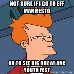 Futurama Fry - NOT SURE IF I GO TO EFF MANIFESTO OR TO SEE BIG NUZ AT ANC YOUTH FEST