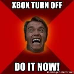 Angry Arnold - xbox turn off do it now!