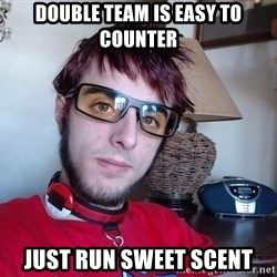 Verlisify - Double team is easy to counter Just run sweet scent