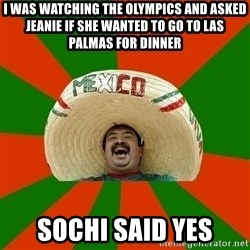 Successful Mexican - I was watching the olympics and asked jeanie if she wanted to go to las palmas for dinner Sochi said yes