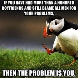 UnpopularOpinion Puffin - if you have had more than a hundred boyfriends and still blame all men for your problems, then the problem is you.