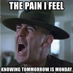 Gunnery Sgt. Hartman - the pain i feel  knowing tommorrow is monday