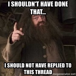 Hagrid - I shouldn't have done that... I should not have replied to this thread